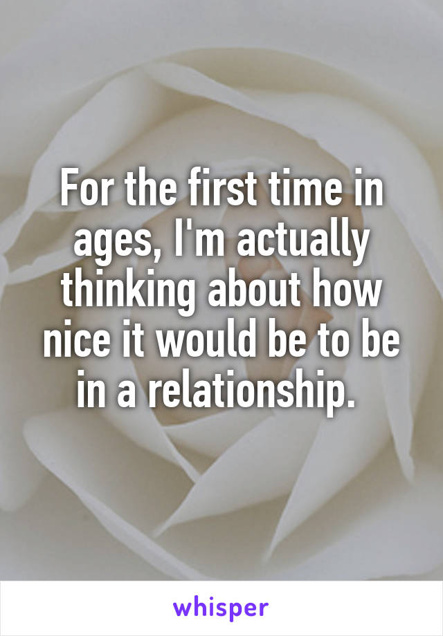 For the first time in ages, I'm actually thinking about how nice it would be to be in a relationship.