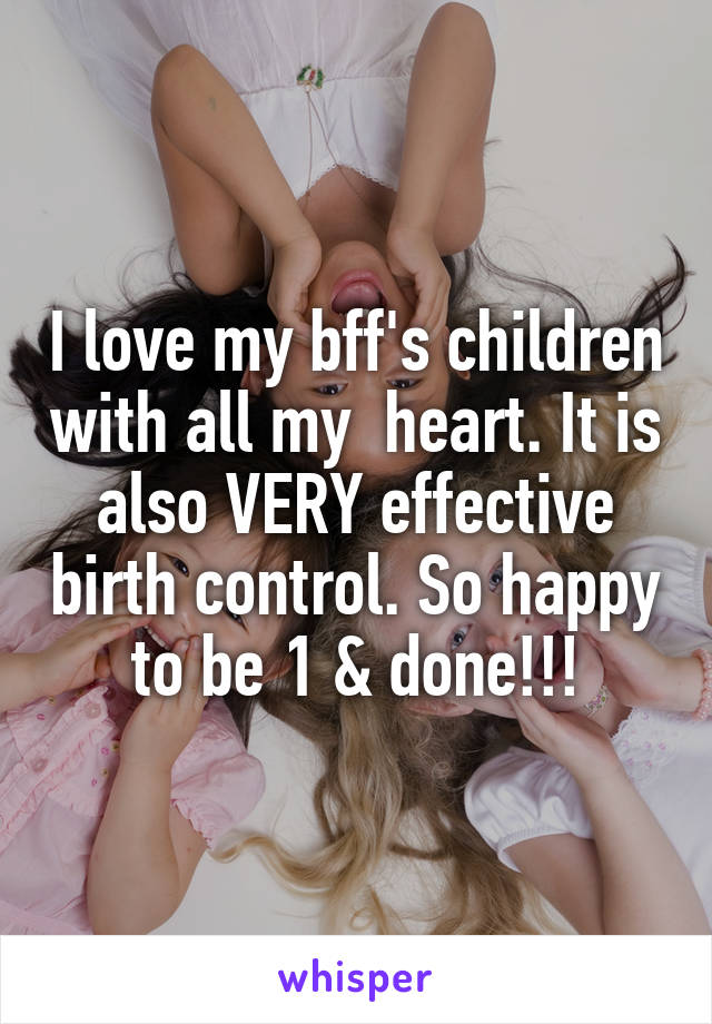 I love my bff's children with all my  heart. It is also VERY effective birth control. So happy to be 1 & done!!!