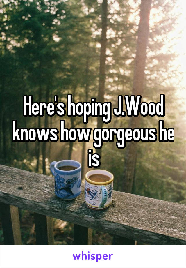 Here's hoping J.Wood knows how gorgeous he is