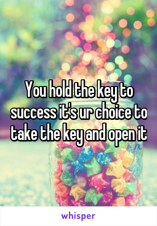 You hold the key to success it's ur choice to take the key and open it