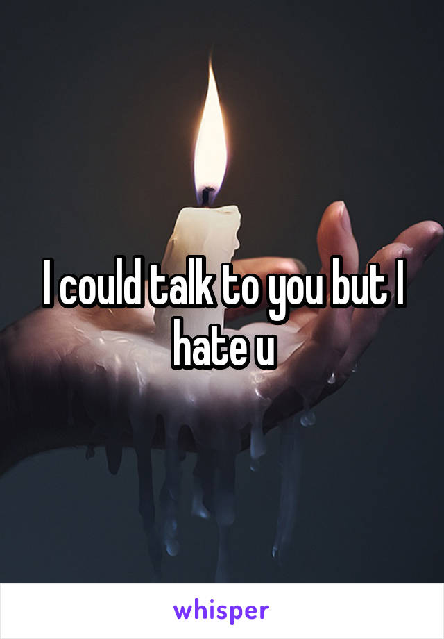 I could talk to you but I hate u