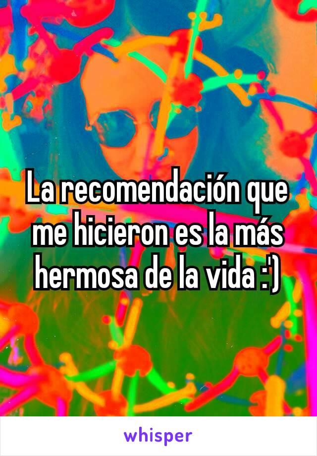 La recomendación que me hicieron es la más hermosa de la vida :')