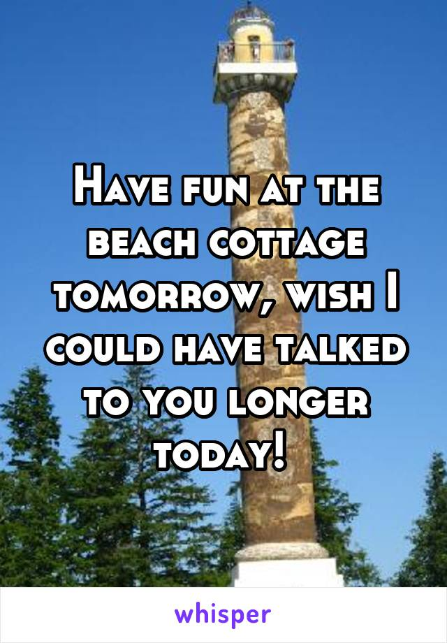 Have fun at the beach cottage tomorrow, wish I could have talked to you longer today!