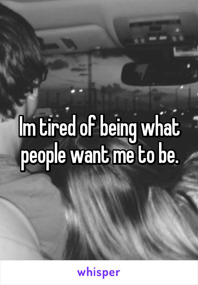 Im tired of being what people want me to be.