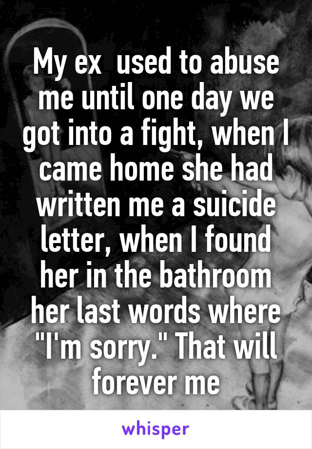"""My ex  used to abuse me until one day we got into a fight, when I came home she had written me a suicide letter, when I found her in the bathroom her last words where """"I'm sorry."""" That will forever me"""