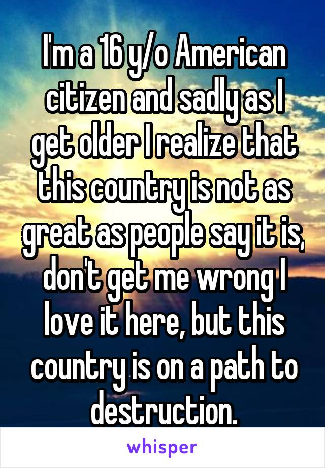 I'm a 16 y/o American citizen and sadly as I get older I realize that this country is not as great as people say it is, don't get me wrong I love it here, but this country is on a path to destruction.
