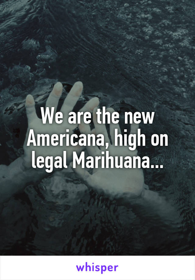 We are the new Americana, high on legal Marihuana...