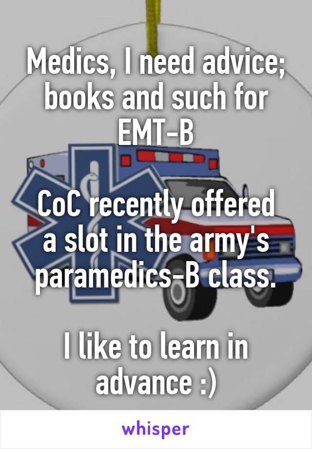 Medics, I need advice; books and such for EMT-B  CoC recently offered a slot in the army's paramedics-B class.  I like to learn in advance :)