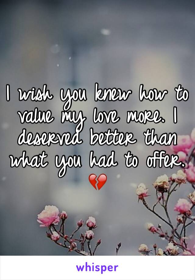 I wish you knew how to value my love more. I deserved better than what you had to offer. 💔