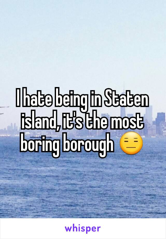 I hate being in Staten island, it's the most boring borough 😑