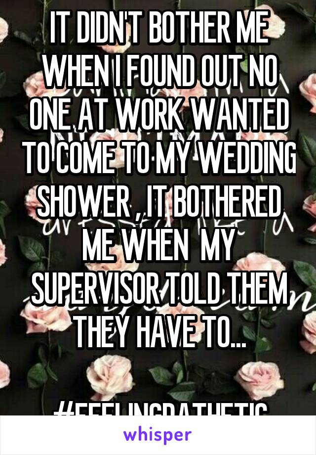 IT DIDN'T BOTHER ME WHEN I FOUND OUT NO ONE AT WORK WANTED TO COME TO MY WEDDING SHOWER , IT BOTHERED ME WHEN  MY SUPERVISOR TOLD THEM THEY HAVE TO...  #FEELINGPATHETIC