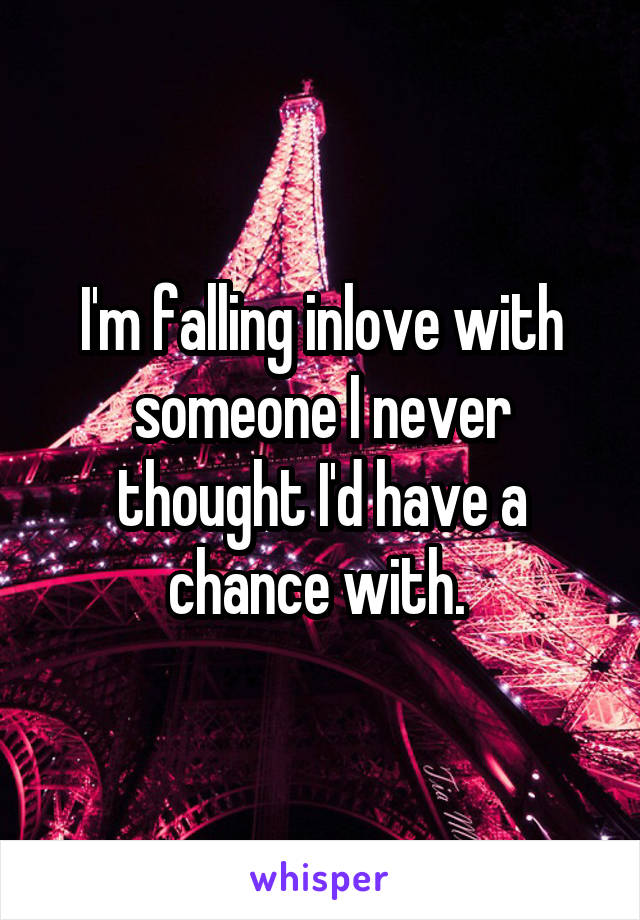 I'm falling inlove with someone I never thought I'd have a chance with.