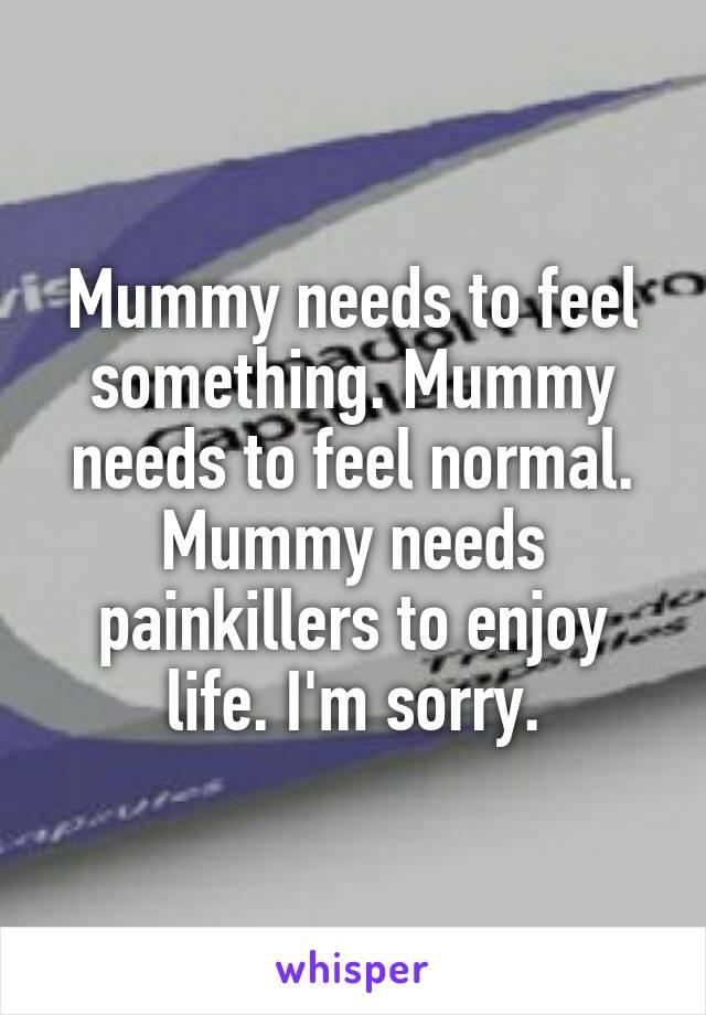 Mummy needs to feel something. Mummy needs to feel normal. Mummy needs painkillers to enjoy life. I'm sorry.