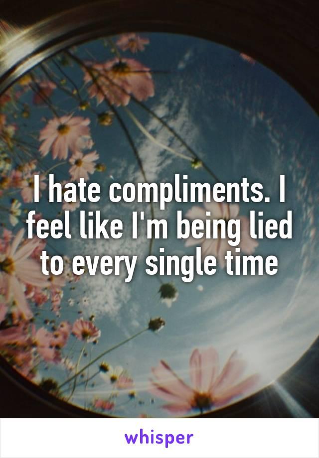 I hate compliments. I feel like I'm being lied to every single time