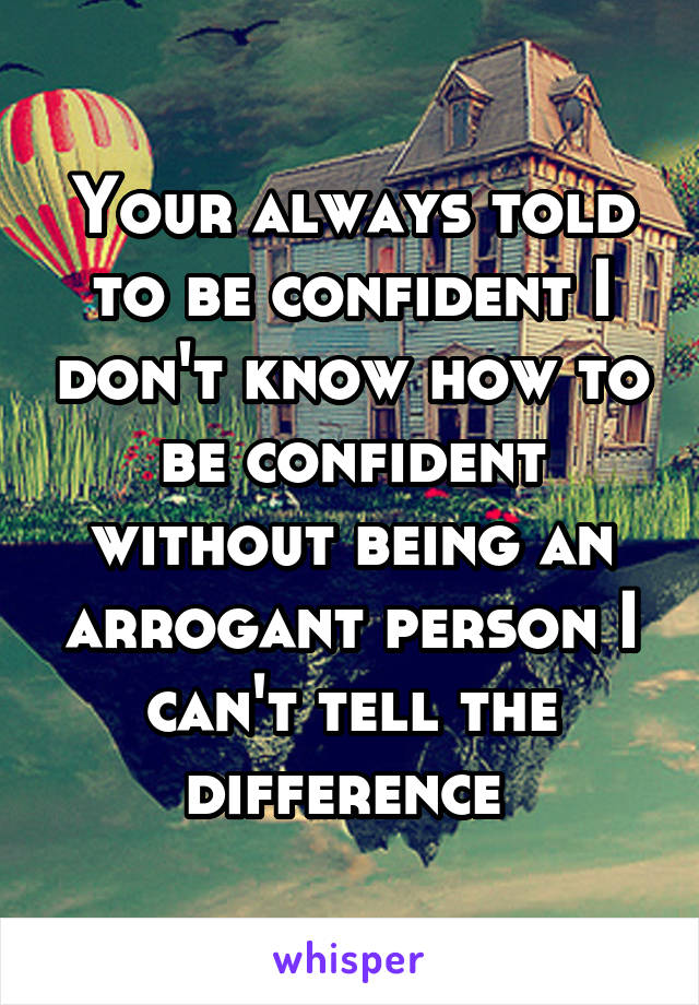 Your always told to be confident I don't know how to be confident without being an arrogant person I can't tell the difference