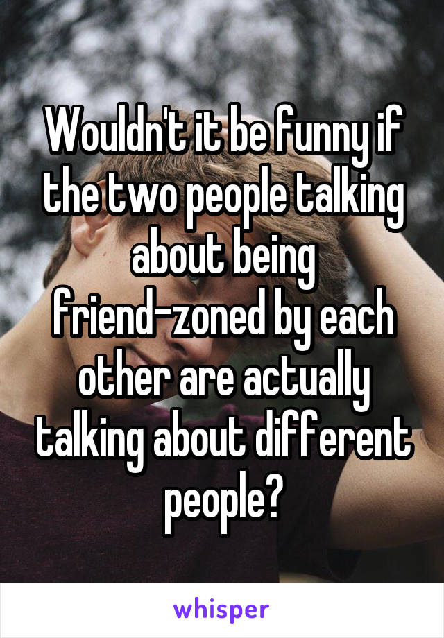 Wouldn't it be funny if the two people talking about being friend-zoned by each other are actually talking about different people?