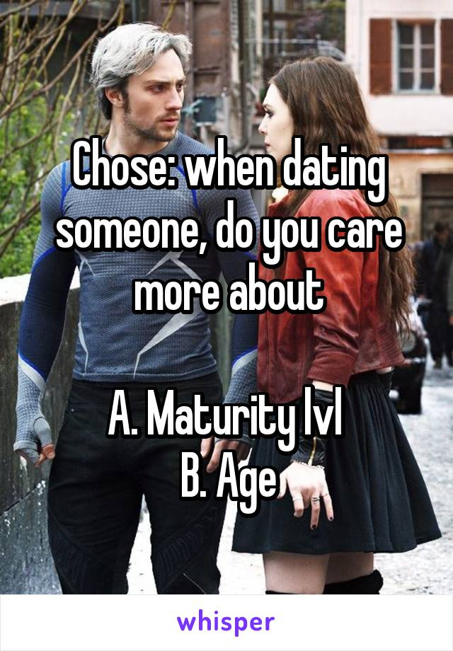 Chose: when dating someone, do you care more about  A. Maturity lvl  B. Age