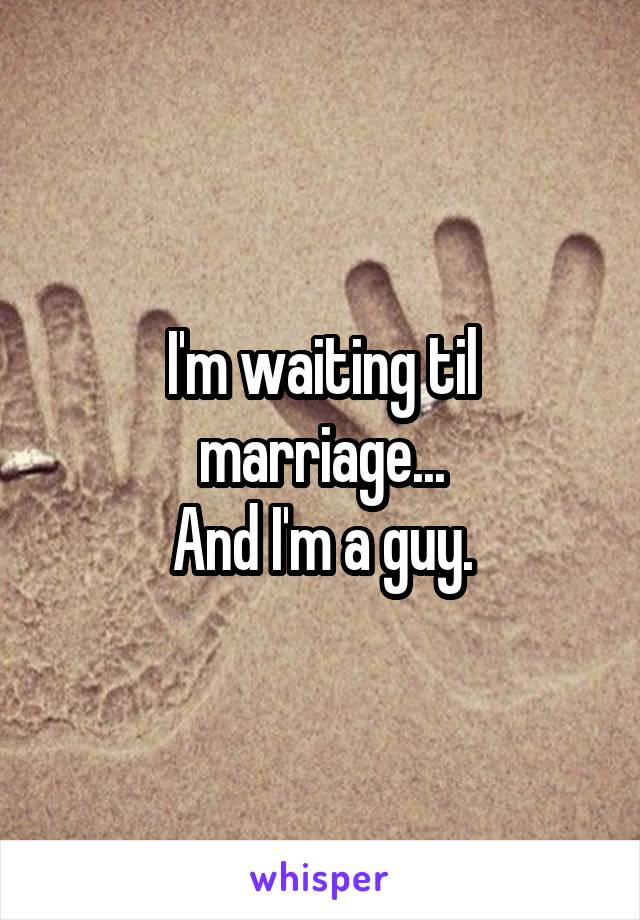 I'm waiting til marriage... And I'm a guy.