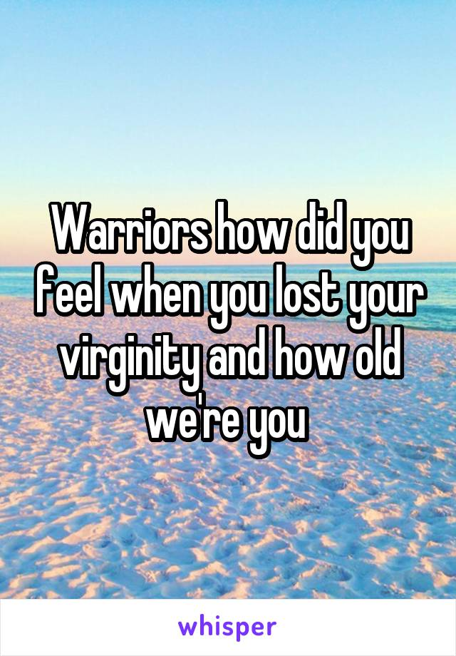 Warriors how did you feel when you lost your virginity and how old we're you