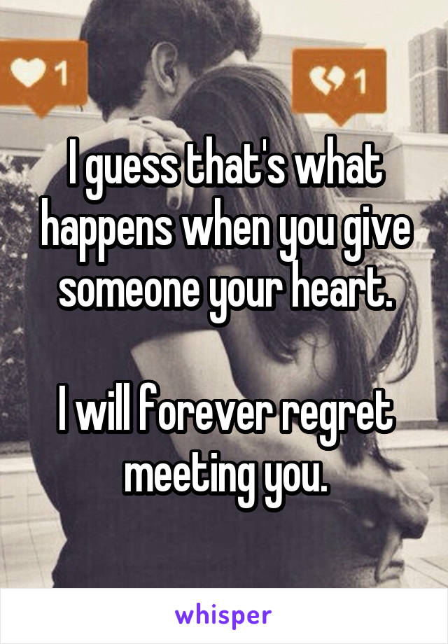 I guess that's what happens when you give someone your heart.  I will forever regret meeting you.