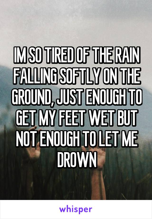 IM SO TIRED OF THE RAIN FALLING SOFTLY ON THE GROUND, JUST ENOUGH TO GET MY FEET WET BUT NOT ENOUGH TO LET ME DROWN