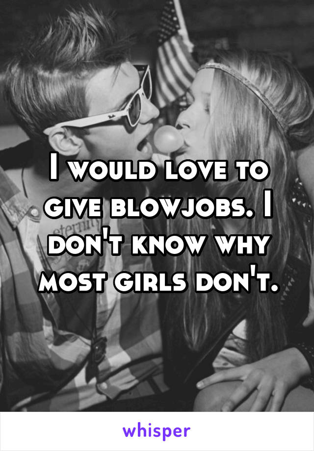 I would love to give blowjobs. I don't know why most girls don't.
