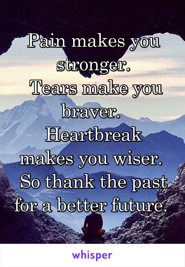 Pain makes you stronger.  Tears make you braver.  Heartbreak makes you wiser.  So thank the past for a better future.
