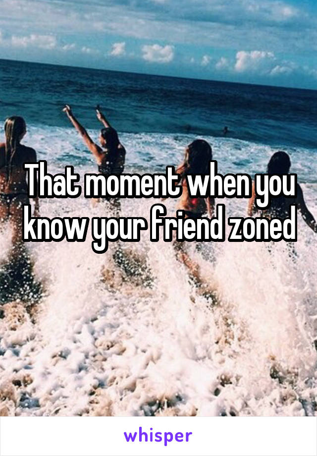 That moment when you know your friend zoned