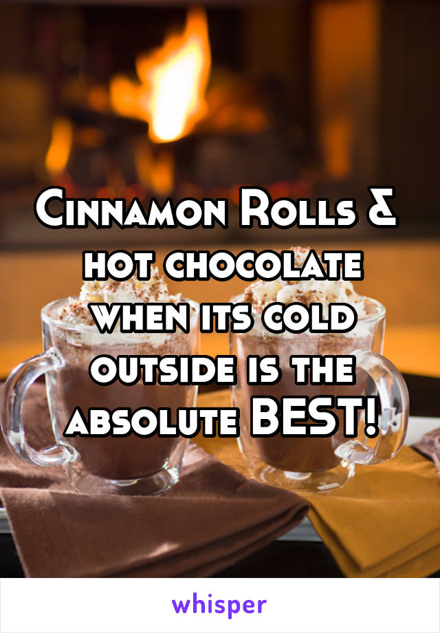 Cinnamon Rolls &  hot chocolate when its cold outside is the absolute BEST!