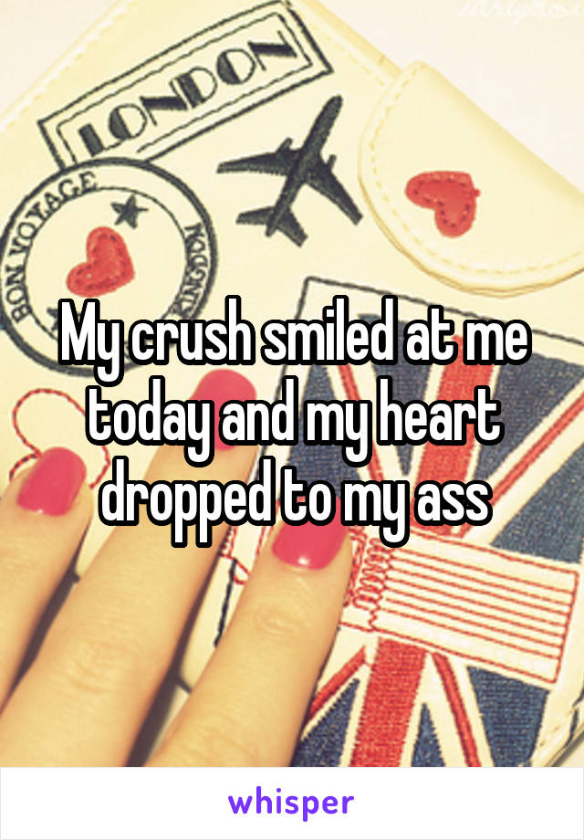 My crush smiled at me today and my heart dropped to my ass