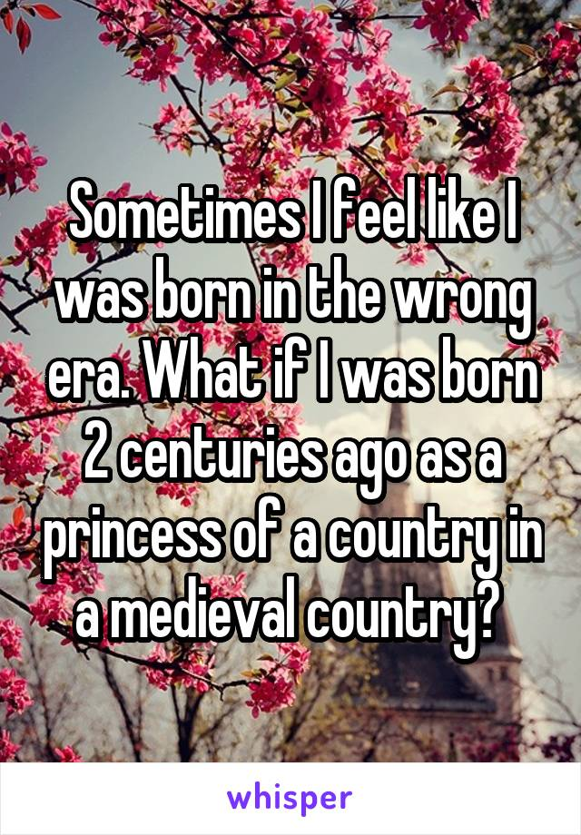 Sometimes I feel like I was born in the wrong era. What if I was born 2 centuries ago as a princess of a country in a medieval country?