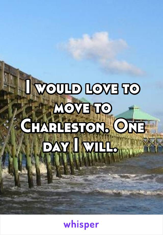 I would love to move to Charleston. One day I will.