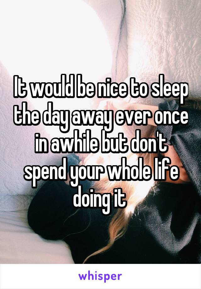 It would be nice to sleep the day away ever once in awhile but don't spend your whole life doing it