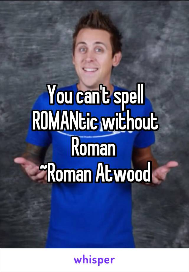 You can't spell ROMANtic without Roman  ~Roman Atwood