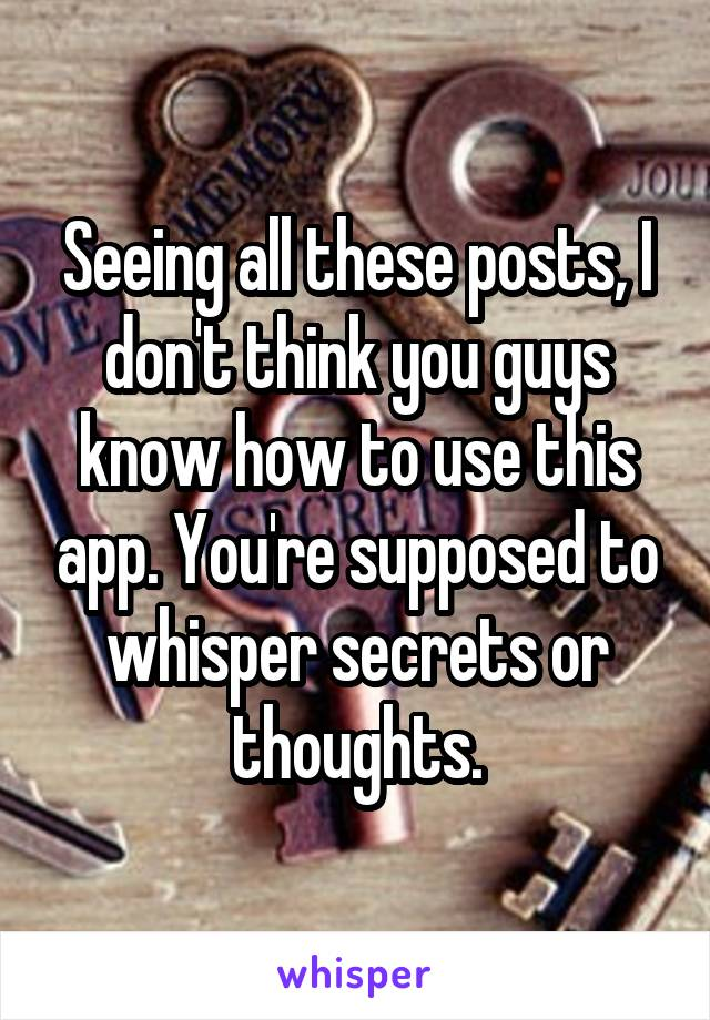 Seeing all these posts, I don't think you guys know how to use this app. You're supposed to whisper secrets or thoughts.