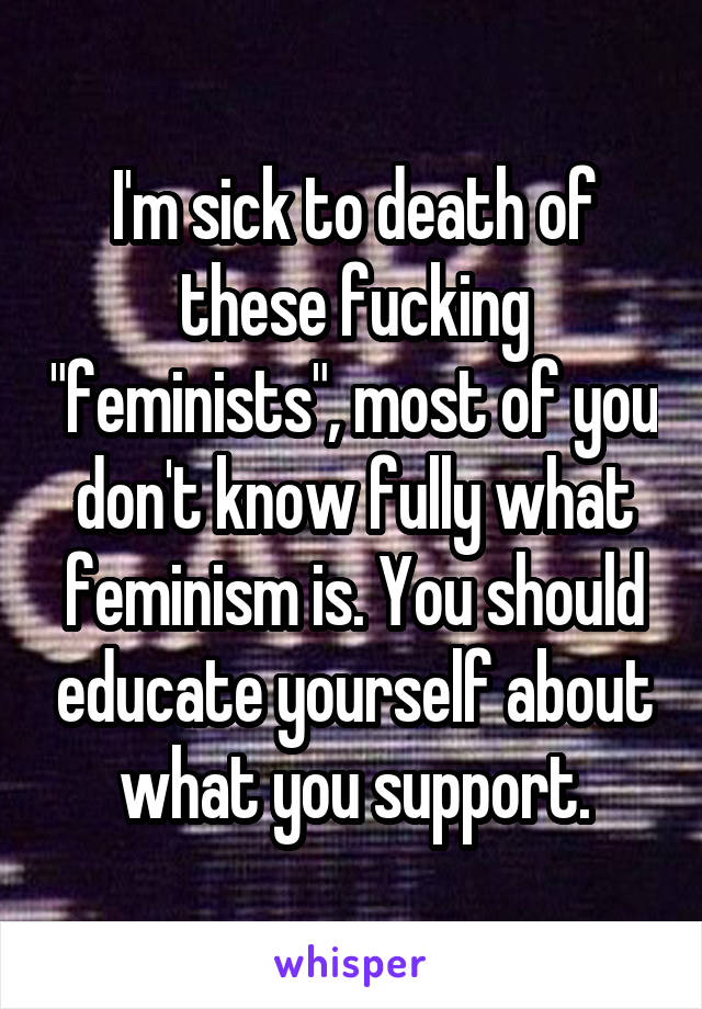 """I'm sick to death of these fucking """"feminists"""", most of you don't know fully what feminism is. You should educate yourself about what you support."""