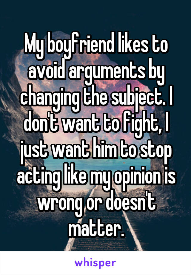 My boyfriend likes to avoid arguments by changing the subject. I don't want to fight, I just want him to stop acting like my opinion is wrong or doesn't matter.