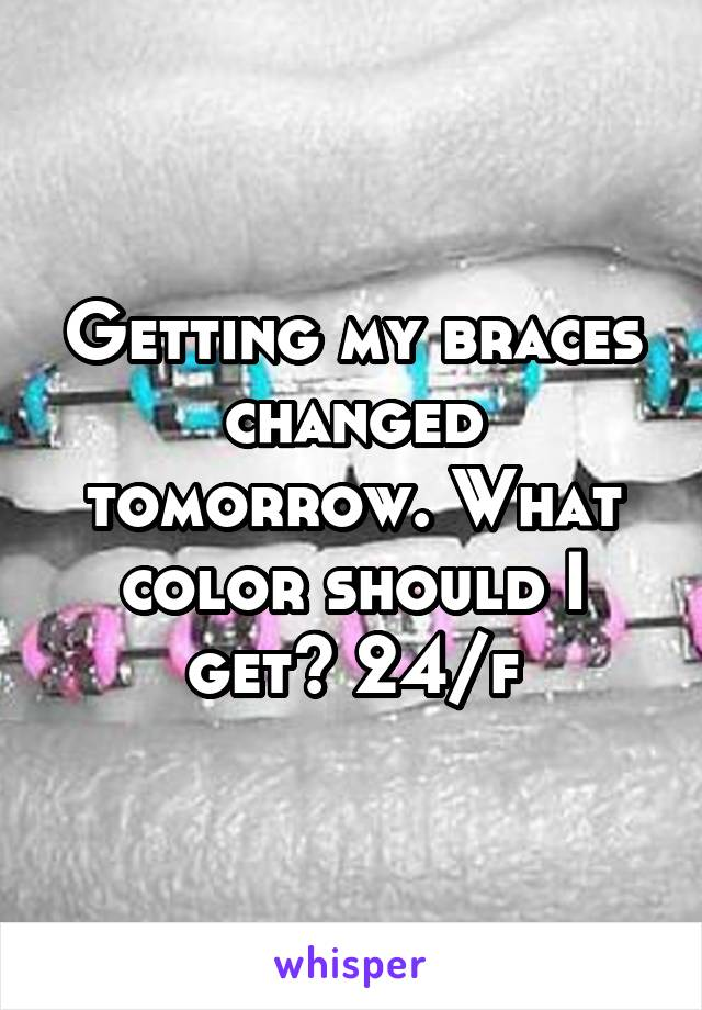 Getting my braces changed tomorrow. What color should I get? 24/f