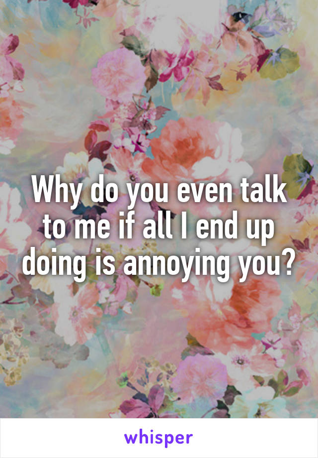 Why do you even talk to me if all I end up doing is annoying you?