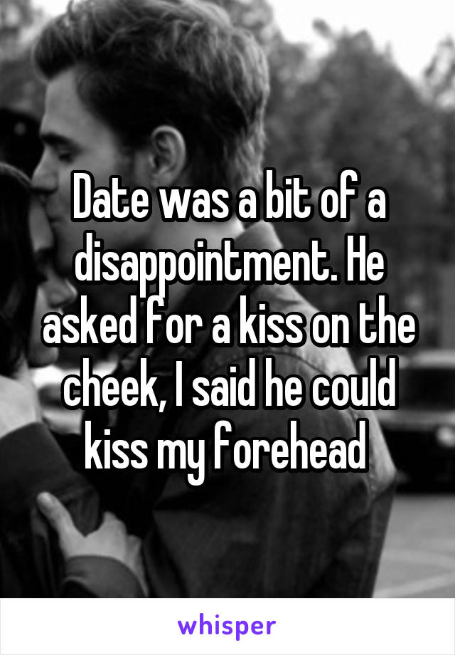 Date was a bit of a disappointment. He asked for a kiss on the cheek, I said he could kiss my forehead