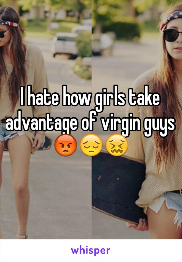 I hate how girls take advantage of virgin guys 😡😔😖