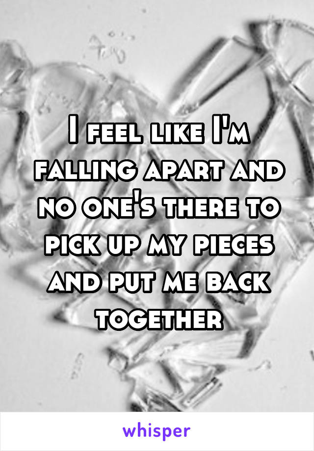 I feel like I'm falling apart and no one's there to pick up my pieces and put me back together