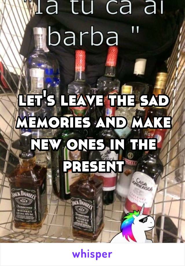 let's leave the sad memories and make new ones in the present