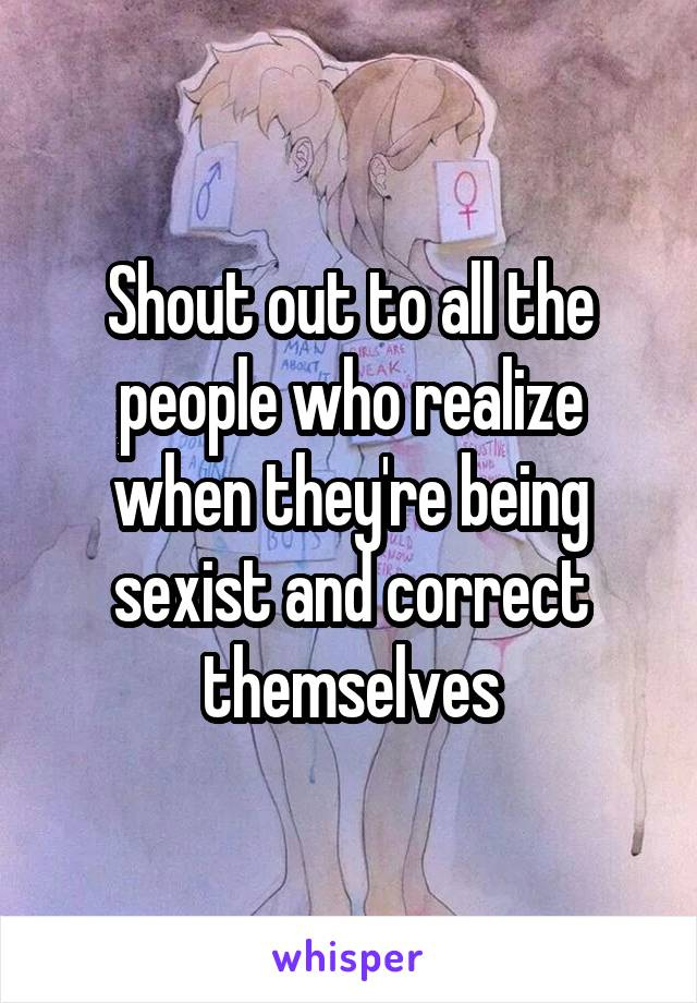 Shout out to all the people who realize when they're being sexist and correct themselves