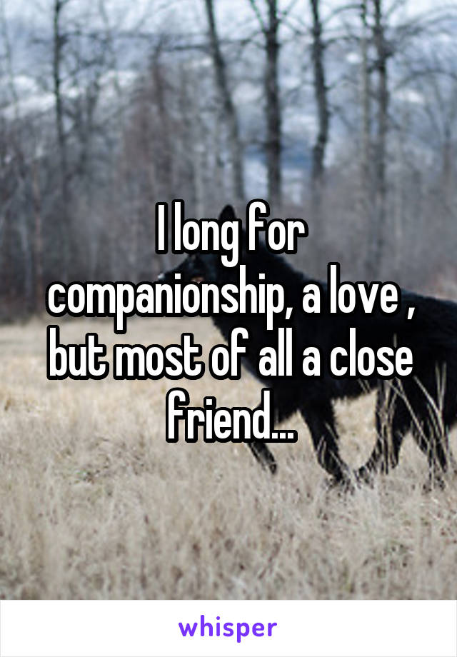 I long for companionship, a love , but most of all a close friend...
