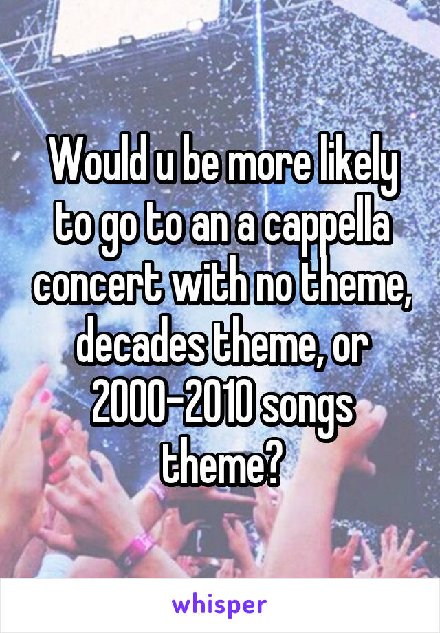 Would u be more likely to go to an a cappella concert with no theme, decades theme, or 2000-2010 songs theme?