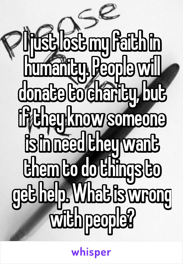 I just lost my faith in humanity. People will donate to charity, but if they know someone is in need they want them to do things to get help. What is wrong with people?