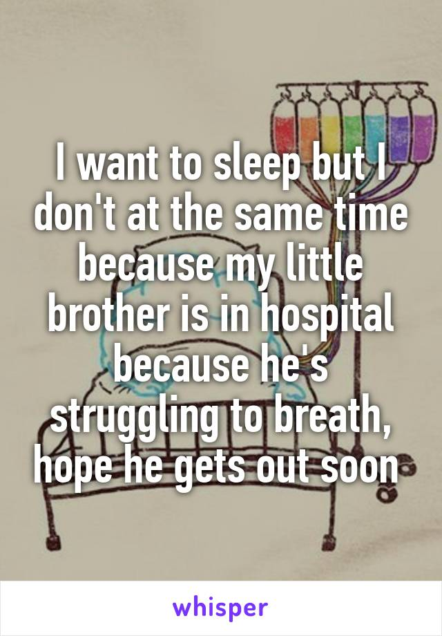 I want to sleep but I don't at the same time because my little brother is in hospital because he's struggling to breath, hope he gets out soon