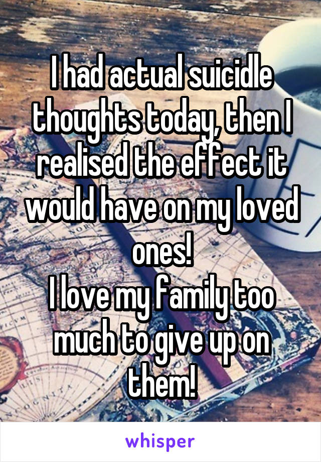 I had actual suicidle thoughts today, then I realised the effect it would have on my loved ones! I love my family too much to give up on them!