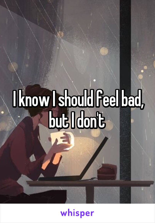 I know I should feel bad, but I don't